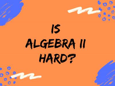 Is Algebra 2 Hard? – A Math Tutor's View